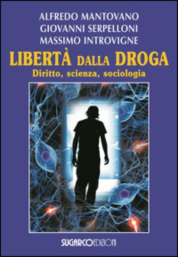 Libertà dalla droga. Diritto, scienza, sociologia - Alfredo Mantovano  