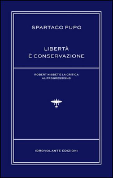 Libertà è conservazione. Robert Nisbet e la critica al Progressismo - Spartaco Pupo  