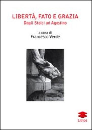 Libertà, fato e grazia. Dagli Stoici ad Agostino - F. Verde |