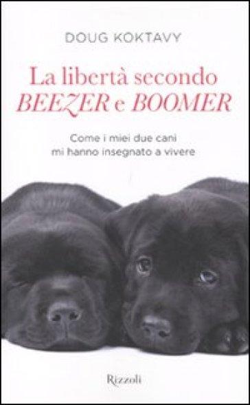 Libertà secondo Beezer e Boomer. Come i miei due labrador mi hanno insegnato la vita (La) - Doug Koktavy |