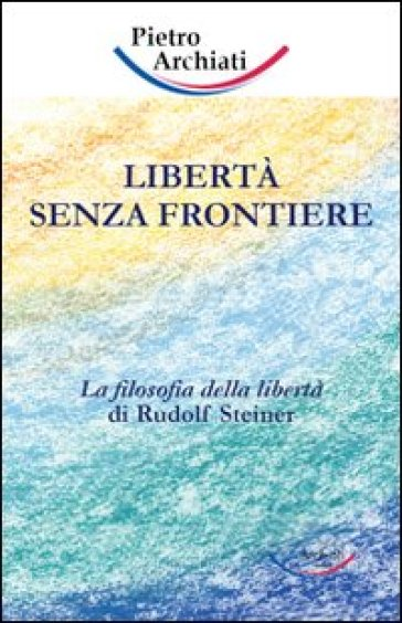 Libertà senza frontiere. La filosofia della libertà di Rudolf Steiner - Pietro Archiati | Jonathanterrington.com