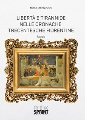 Libertà e tirannide nelle cronache trecentesche fiorentine - Mirco Mazzoncini |