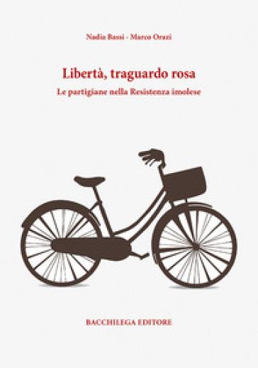 Libertà, traguardo rosa. Le partigiane nella Resistenza imolese - Nadia Bassi | Thecosgala.com