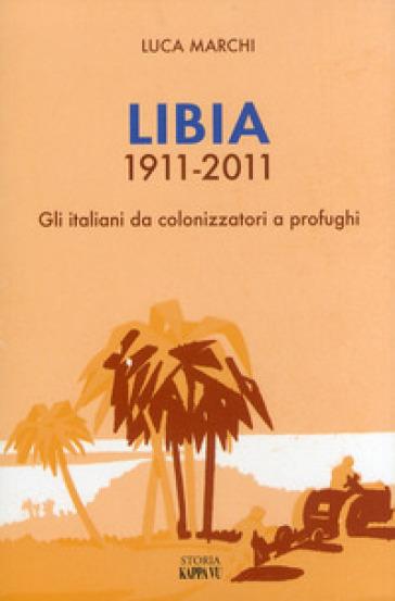Libia 1911-2011. Gli italiani da colonizzatori a profughi - Luca Marchi  