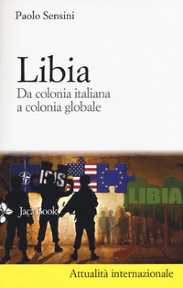 Libia. Da colonia italiana a colonia globale - Paolo Sensini |