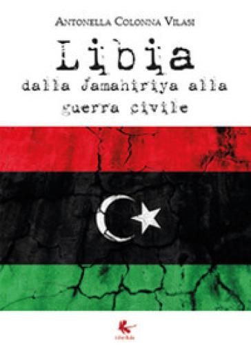 Libia. Dalla Jamahiriya alla guerra civile - Antonella Colonna Vilasi |