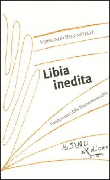 Libia inedita. Paralipomeni della Tirannomiomachia - Vermondo Brugnatelli |