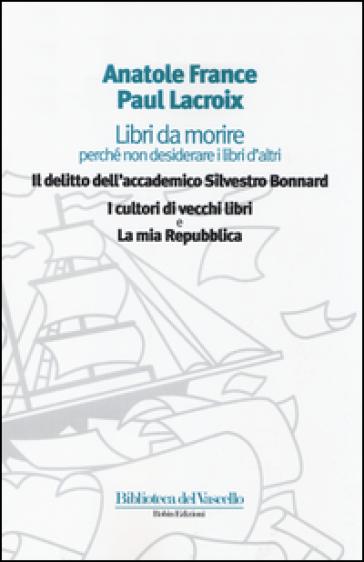 Libri da morire perché non desiderare i libri d'altri: Il delitto dell'accademico Silvestro Bonnard-I cultori di vecchi libri-La mia Repubblica - Anatole France |