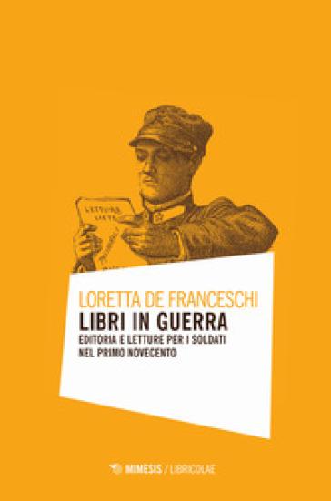 Libri in guerra. Editoria e letture per i soldati nel primo Novecento - Loretta De Franceschi  