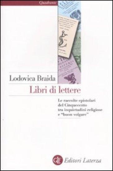 Libri di lettere. Le raccolte epistolari del Cinquecento tra inquietudini religiose e «buon volgare» - Lodovica Braida |