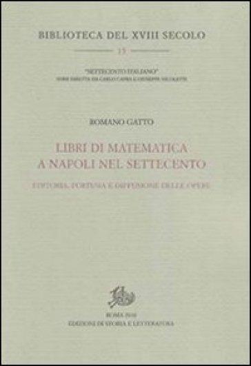 Libri di matematica a Napoli nel Settecento. Editoria, fortuna e diffusione delle opere - Romano Gatto |
