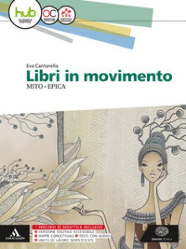 Libri in movimento. Mito e epica. Per le Scuole superiori. Con e-book. Con espansione online - Eva Cantarella  