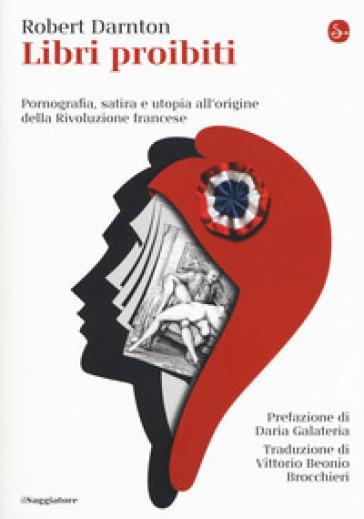 Libri proibiti. Pornografia, satira e utopia all'origine della Rivoluzione francese - Robert Darnton |