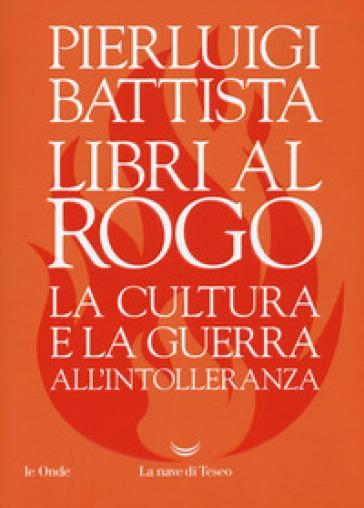 Libri al rogo. La cultura e la guerra all'intolleranza - Pierluigi Battista |
