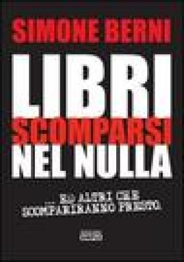 Libri scomparsi nel nulla... e altri scompariranno presto - Simone Berni |