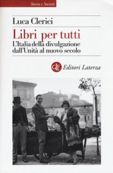 Libri per tutti. L'Italia della divulgazione dall'Unità al nuovo secolo - Luca Clerici |