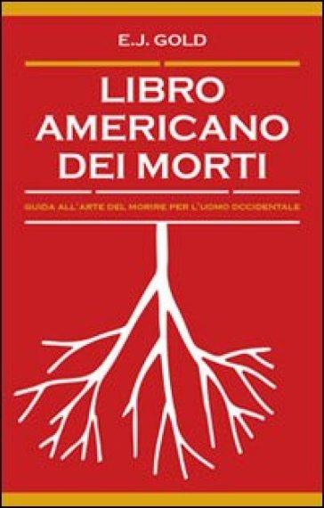Libro americano dei morti Guida all'arte del morire per l'uomo occidentale - E. J. Gold | Rochesterscifianimecon.com