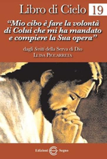 Libro di cielo. 19: «Mio cibo è fare la volontà di Colui che mi ha mandato a compiere la sua opera» - Luisa Piccarreta |