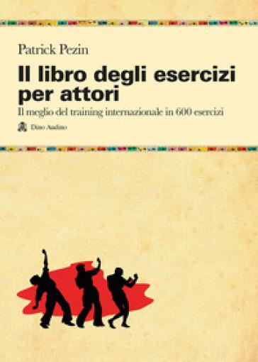 Libro degli esercizi per attori. Il meglio del training internazionale in 600 esercizi (Il) - Patrick Pezin |