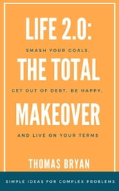 Life 2.0: the Total Makeover: Smash Your Goals, get out of Debt, be Happy, and Live Life on Your Terms