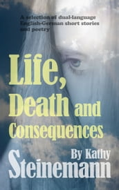 Life, Death and Consequences: A Selection of Dual-Language German-English Short Stories and Poetry