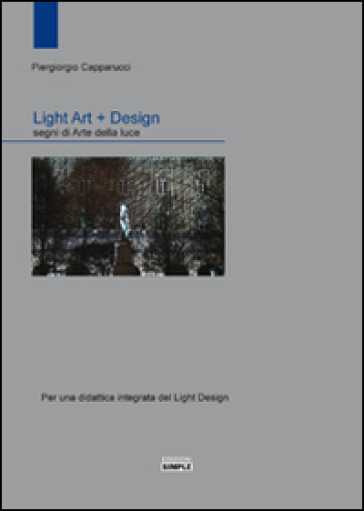 Light art + Design. Segni di arte della luce. Per una didattica integrata del light design - Piergiorgio Capparucci pdf epub