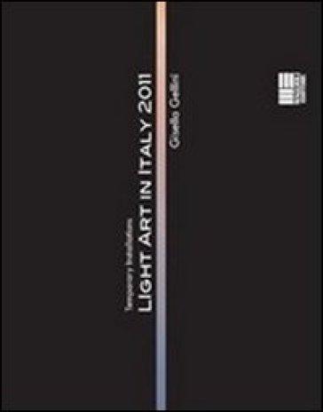 Light art in Italy. Temporary installations 2011. Ediz. italiana e inglese. Con DVD - Gisella Gellini  
