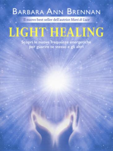 Light healing. Scopri le nuove frequenze energetiche per guarire te stesso e gli altri - Barbara Ann Brennan |