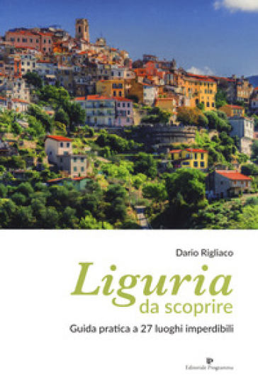 Liguria da scoprire. Guida pratica a 27 luoghi imperdibili - Dario Rigliaco  