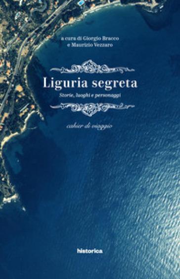 Liguria segreta. Storie, luoghi e personaggi. Cahier di viaggio - G. Bracco  