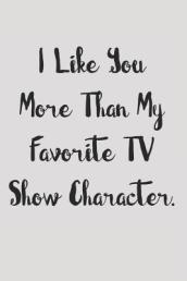 I Like You More Than My Favorite TV Show Character