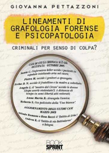 Lineamenti di grafologia forense e psicopatologia. Criminali per senso di colpa? - Giovanna Pettazzoni |