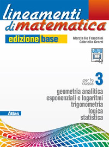Lineamenti di matematica. Ediz. base. Per le Scuole superiori. Con e-book. Con espansione online. 1: Geometria analitica-Esponenziali e logaritmi - Marzia Re Fraschini |