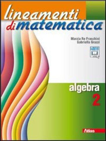 Lineamenti di matematica. Algebra. Per le Scuole superiori. Con espansione online. 2. - Marzia Re Fraschini   Jonathanterrington.com