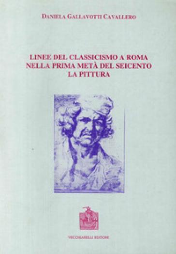 Linee del classicismo a Roma nella prima metà del Seicento. La pittura - Daniela Gallavotti Cavallero |