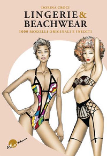 Lingerie & beachwear. 1000 modelli originali e inediti. Ediz. illustrata - Dorina Croci |