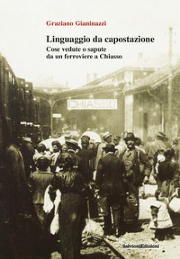 Linguaggio da capostazione. Cose vedute o sapute da un ferroviere a Chiasso - Graziano Gianinazzi |