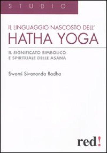 Il Linguaggio nascosto dell'hatha yoga. Il significato simbolico e spirituale delle asana - Swami Sivananda Radha |