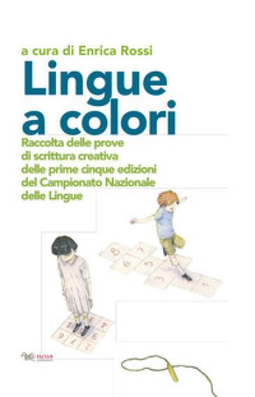 Lingue a colori. Raccolta delle prove di scrittura creativa delle prime cinque edizioni del Campionato Nazionale delle Lingue - E. Rossi |