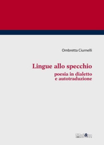 Lingue allo specchio. Poesia in dialetto e autotraduzione - Ombretta Ciurnelli |