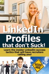 LinkedIn Profiles That Don t Suck! Learn the Insider LinkedIn Success Tactics That Will Have Recruiters Calling You!