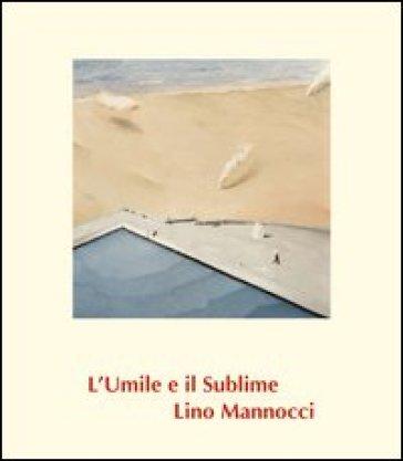 Lino Mannocci. L'umile e il sublime - Fernando Mazzocca |