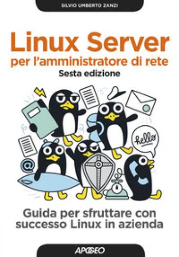 Linux Server per l'amministratore di rete. Guida per sfruttare con successo Linux in azienda - Silvio Umberto Zanzi | Jonathanterrington.com