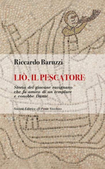 Liò, il pescatore. Storia del giovane ravignano che fu amico di un templare e conobbe Dante - Riccardo Baruzzi |