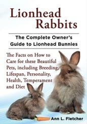 Lionhead Rabbits, The Complete Owner s Guide to Lionhead Bunnies, The Facts on How to Care for these Beautiful Pets, including Breeding, Lifespan, Personality, Health, Temperament and Diet