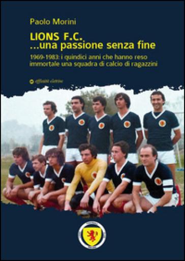 Lions F.C... Una passione senza fine. 1969-1983 i quindici anni che hanno reso immortale una squadra di calcio di ragazzini - Paolo Morini   Ericsfund.org