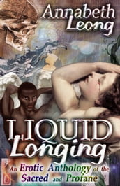 Liquid Longing: An Erotic Anthology of the Sacred and Profane