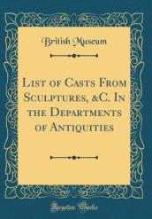 List of Casts from Sculptures, &C. in the Departments of Antiquities (Classic Reprint)