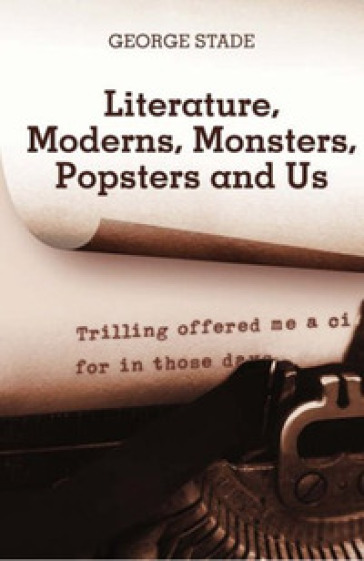 Literature, moderns, monsters, popsters and us - George Stade |