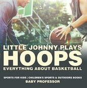 Little Johnny Plays Hoops : Everything about Basketball - Sports for Kids   Children s Sports & Outdoors Books